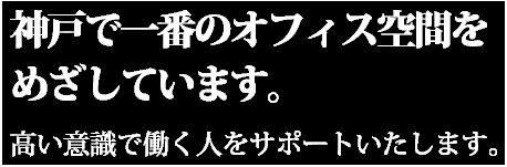 神戸で一番のオフィス空間をめざしています。高い意識で働く人をサポートいたします。